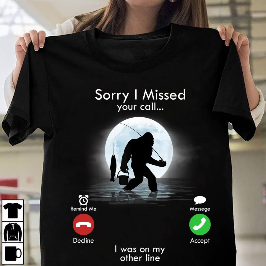 Bigfoot fishing sorry I missed your call I was on my other line s unisex, hoodie, sweatshirt