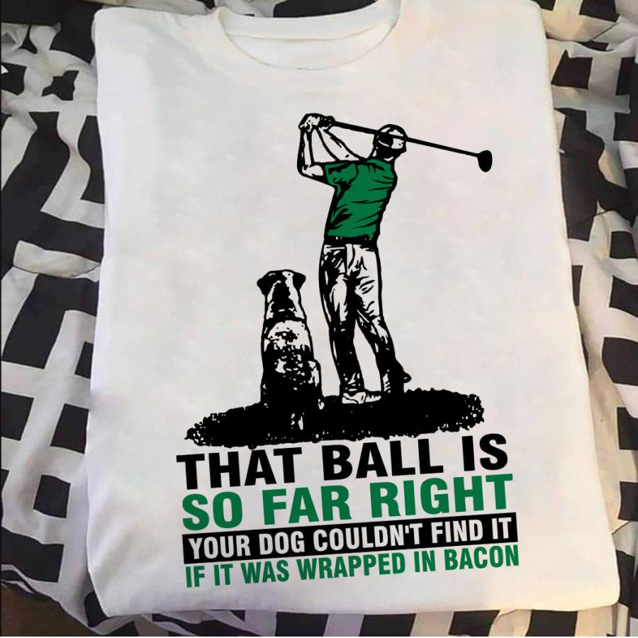 Golf that ball is so far right your dog couldn_t find it if it was wrapped in bacon s unisex, hoodie, sweatshirt