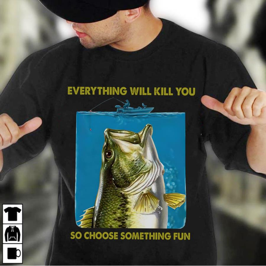 Fishing everything will kill you so choose something fun s unisex, hoodie, sweatshirt