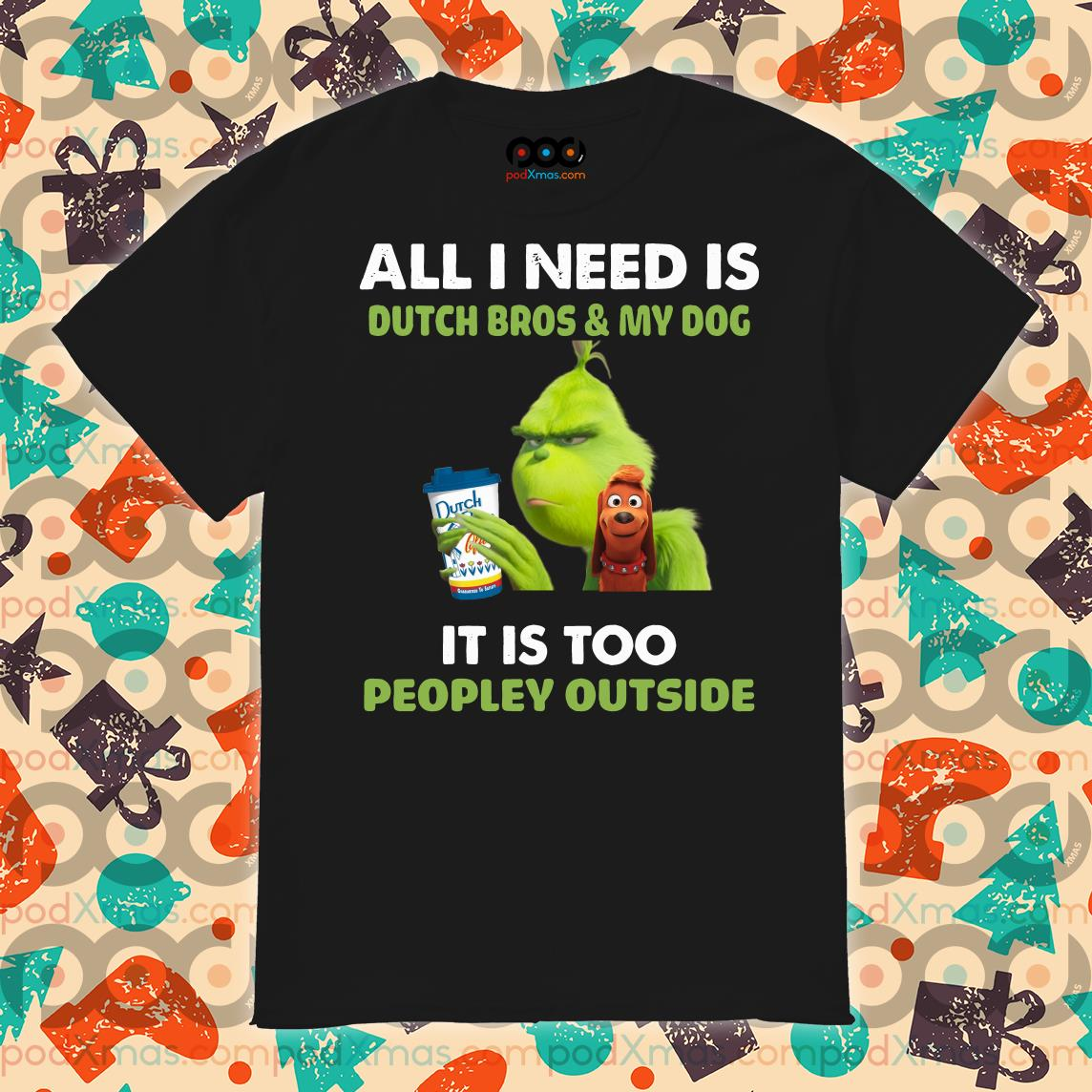 Grinch Christmas All I need is Dutch Bros and my dog shirt