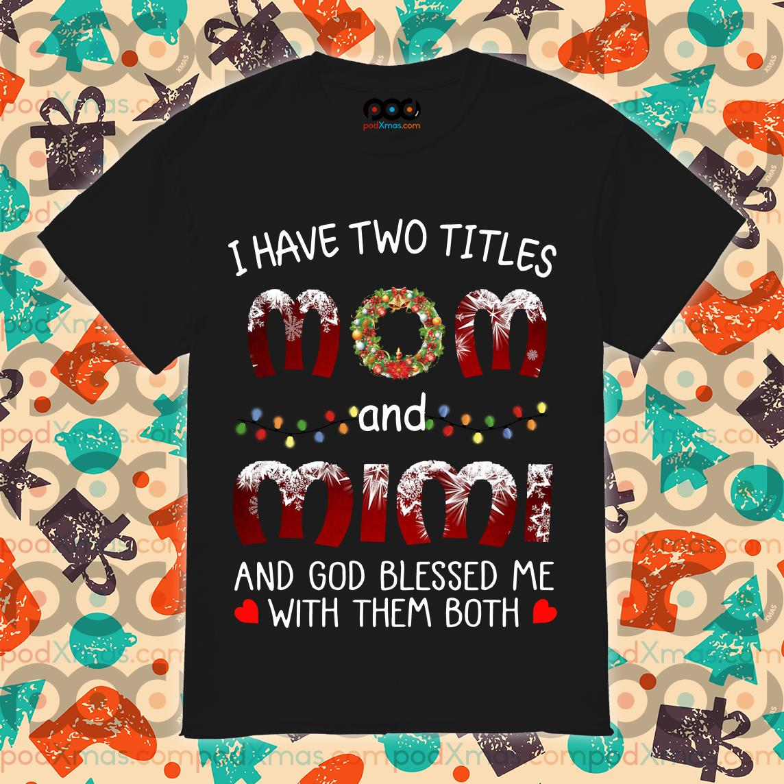 Christmas I have two titles Mom and Mimi and God blessed me with them both shirt