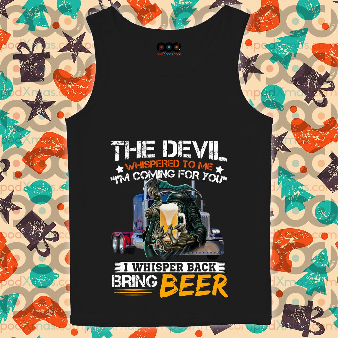 The devil whispered to me I'm coming for you I whisper back bring beer tank top