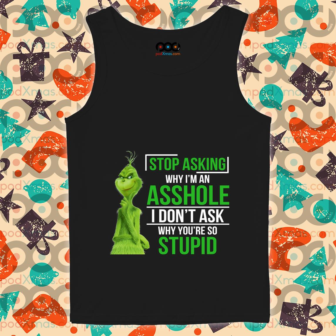 Grinch Stop asking why I'm an assshole I don't ask why you're so stupid tank top