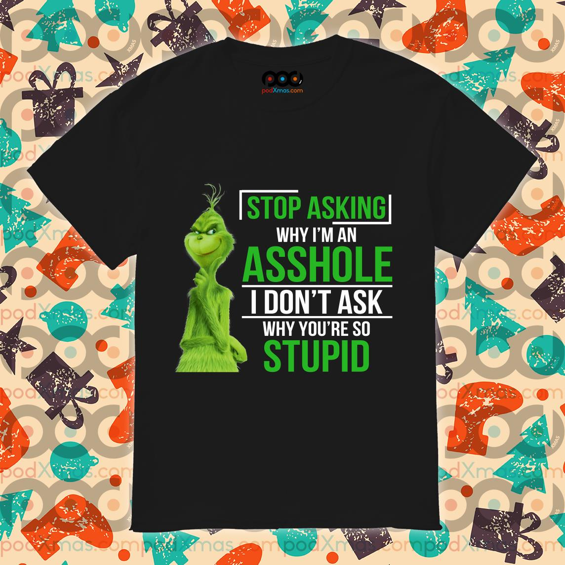 Grinch Stop asking why I'm an assshole I don't ask why you're so stupid shirt