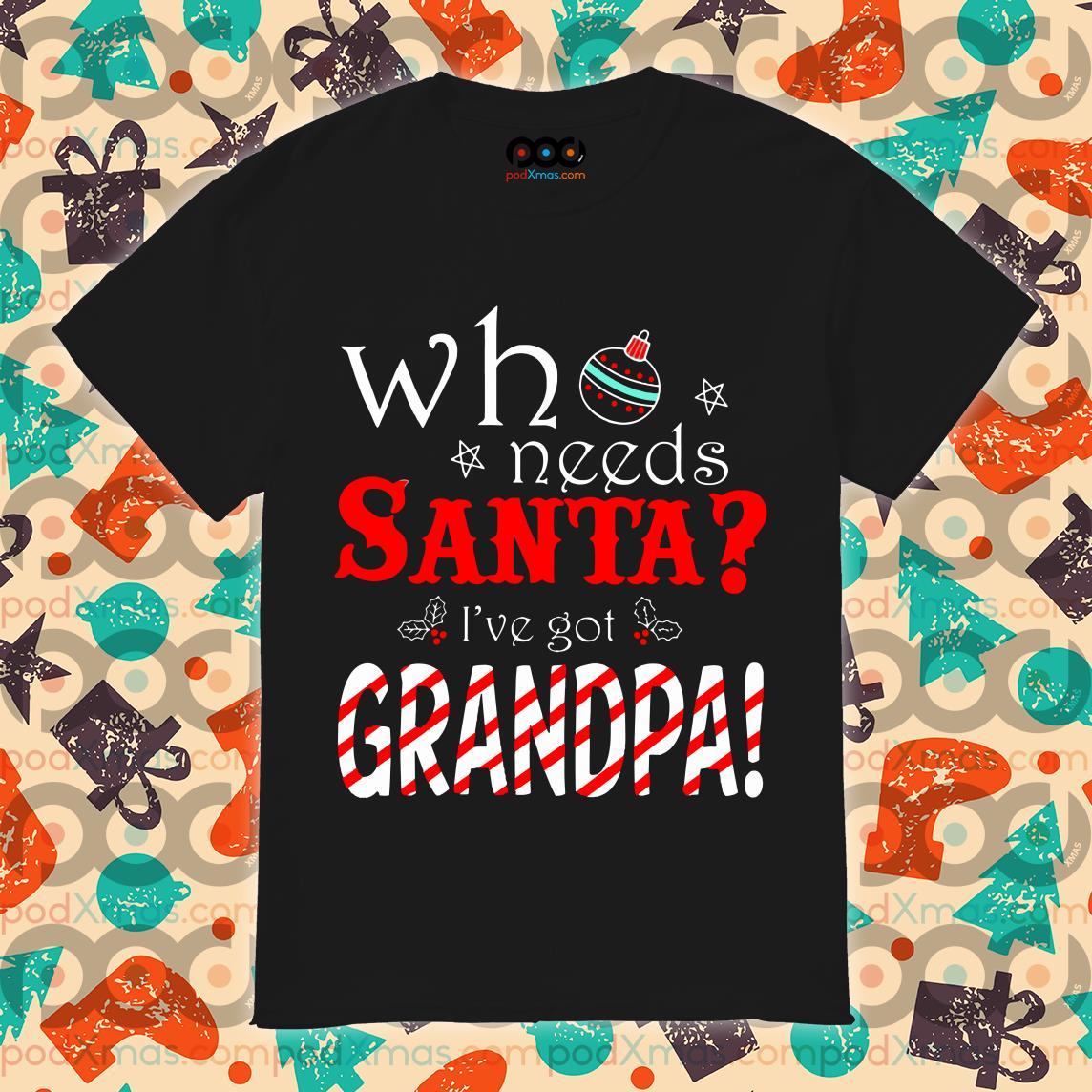 Who needs Santa I've got grandpa shirt