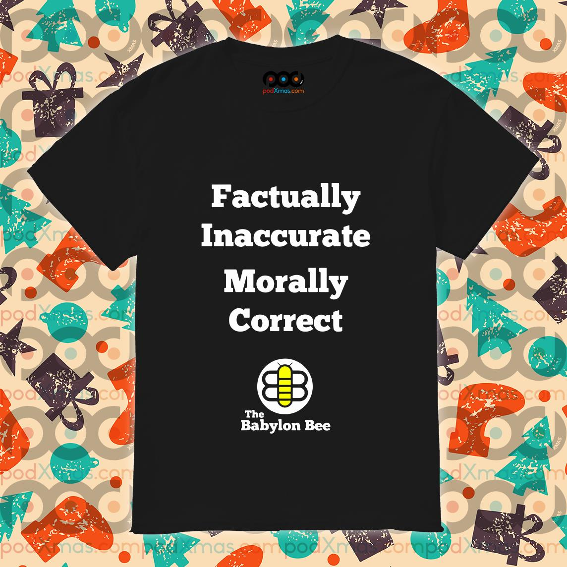 Factually inaccurate Morally correct the Babylon Bee shirt