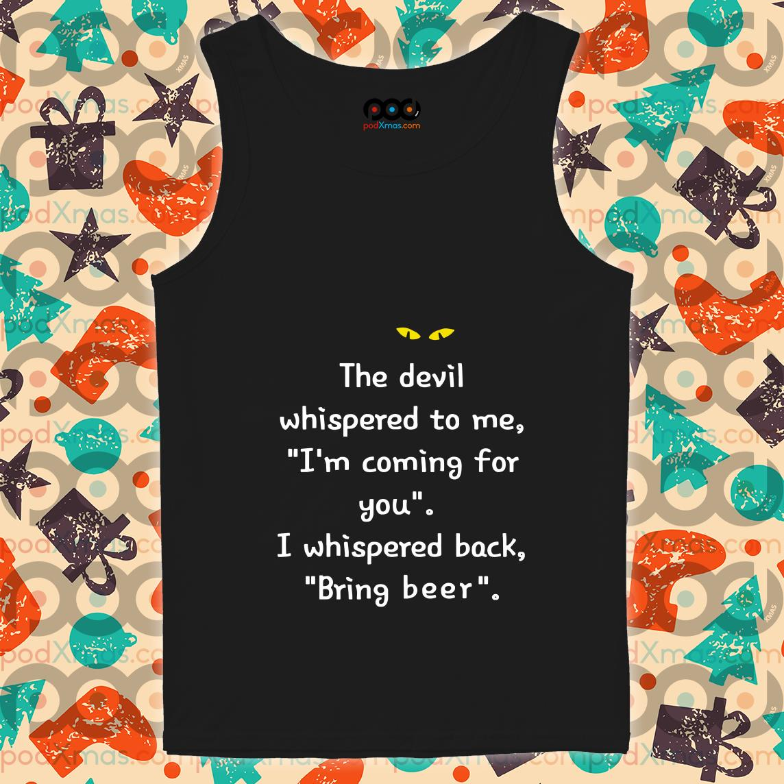 Grinch The Devil whispered to me I'm coming for you Bring beer tank top
