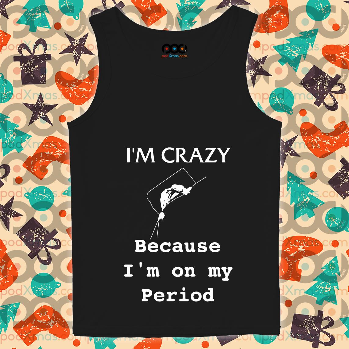I'm crazy because I'm on my period tank top