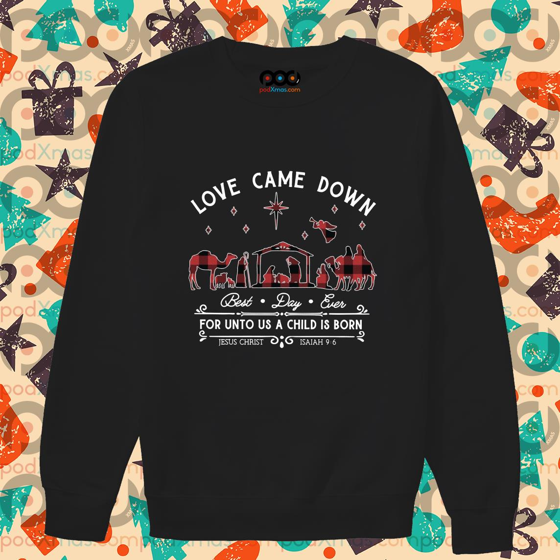 Love came down best day ever for unto us a child is born Jesus Christ sweater