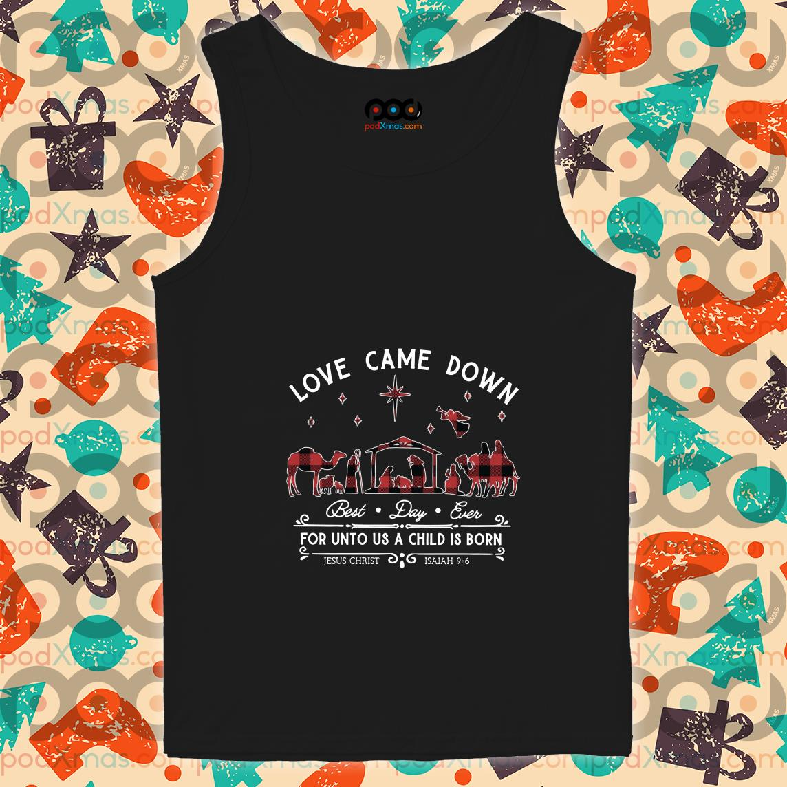 Love came down best day ever for unto us a child is born Jesus Christ tank top