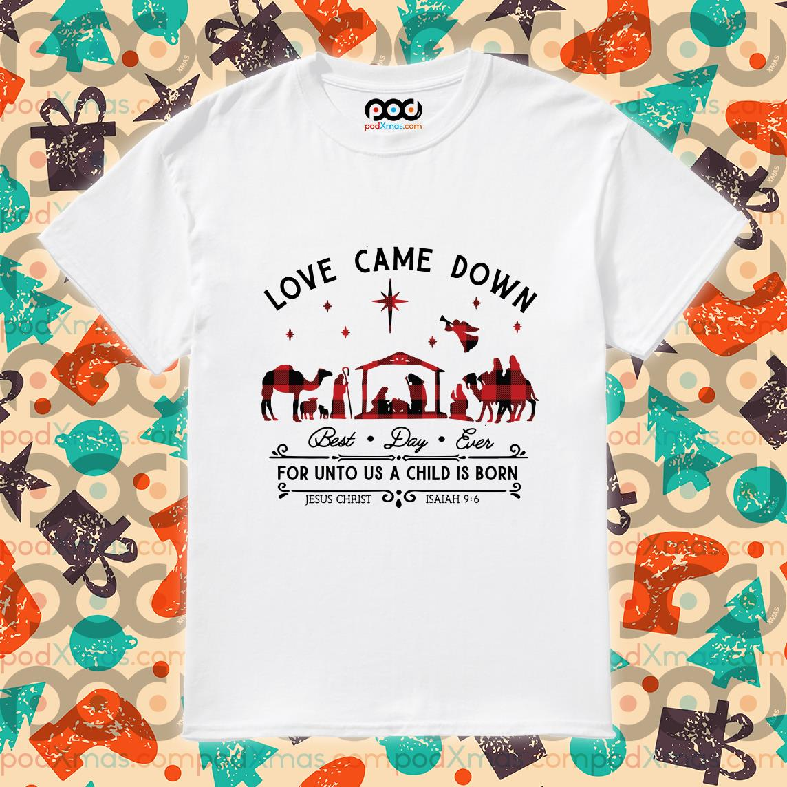 Love Came Down best day ever For unto us a child is born shirt