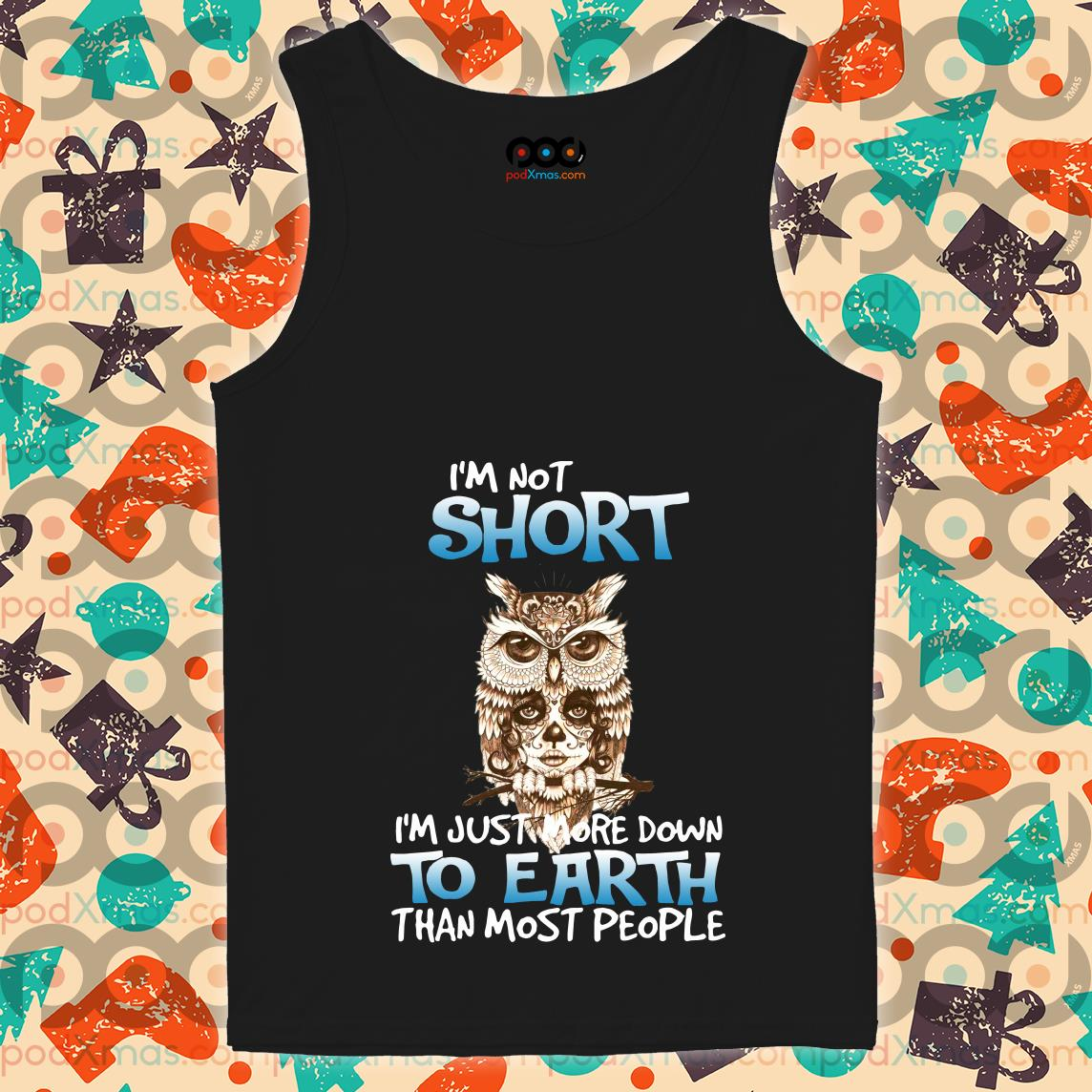 Owl I'm Not Short I'm Just More Down To Earth tank top