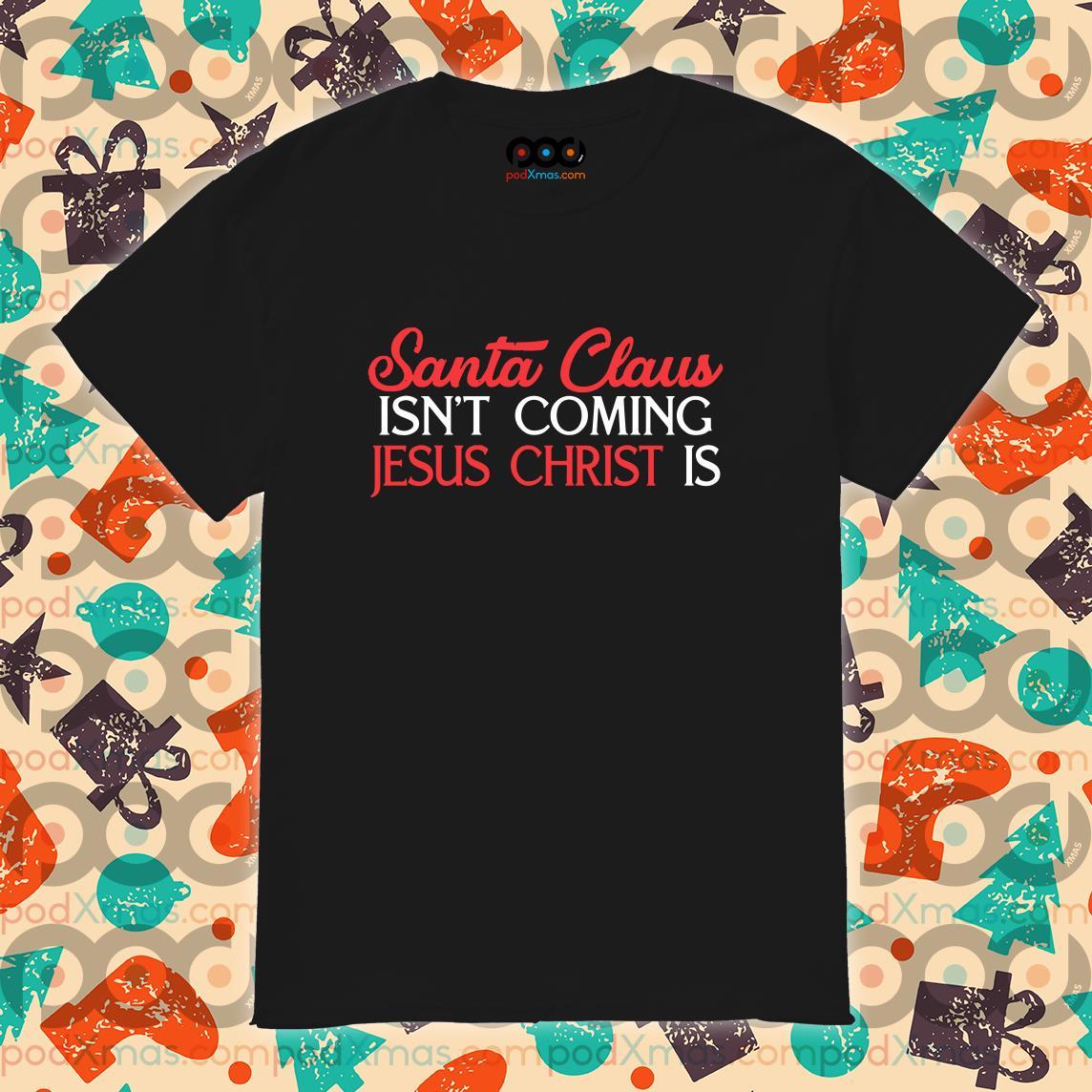 Santa Claus isn't coming Jesus Christ is Shirt