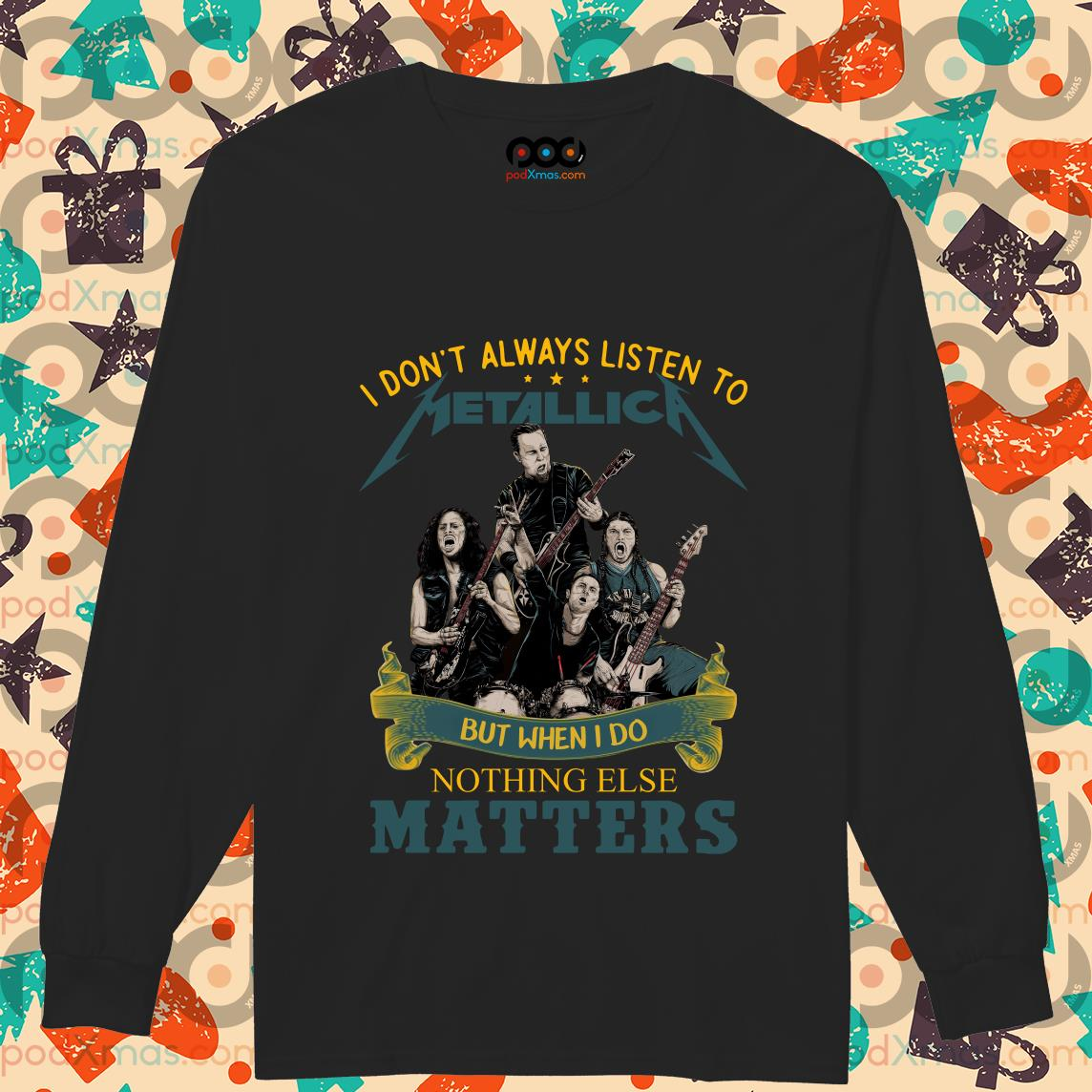 I don't always listen to Metallica but when I do nothing else matters longsleeved