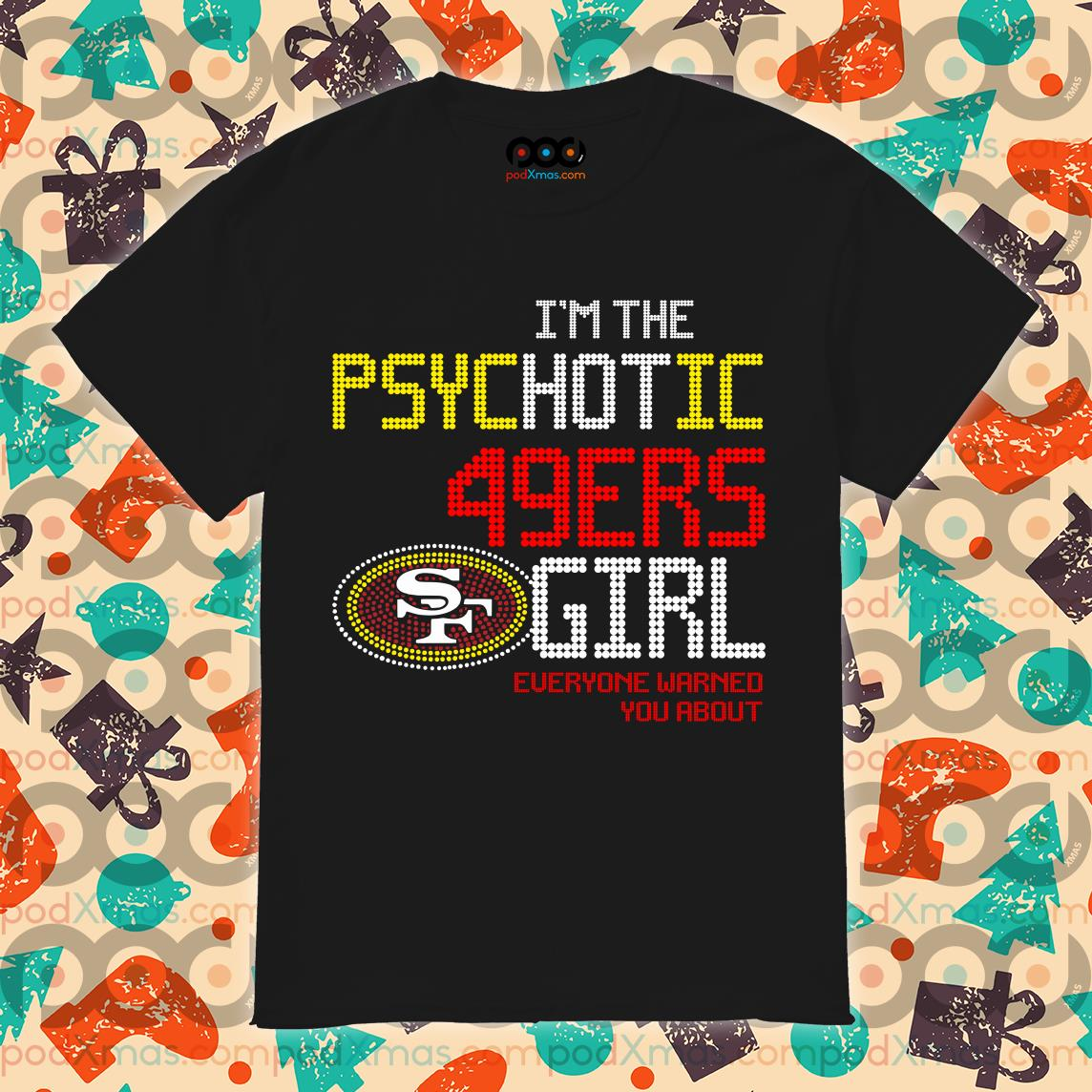 I'm the psychotic 49ers Girl everyone warned you about shirt
