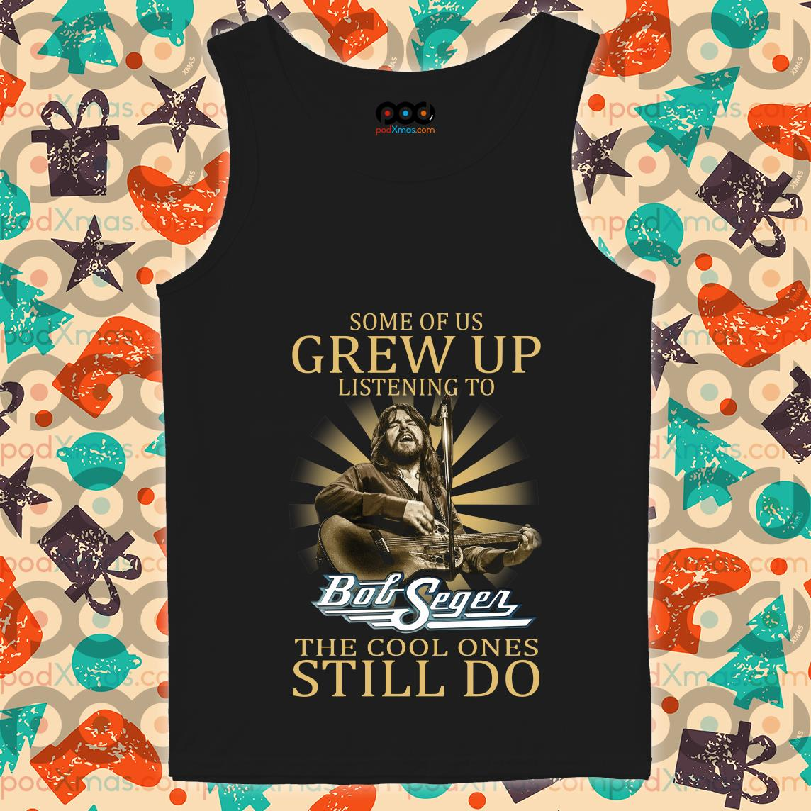 Some of us grew up listening to Bob Seger the cool ones still do tank top