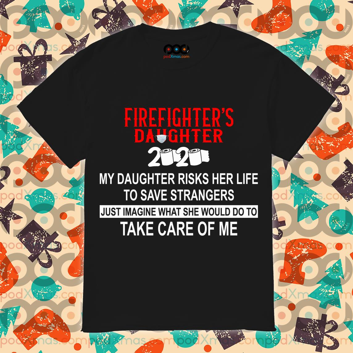 Firefighter's Daughter 2020 my daughter risks her life take care of me T-shirt