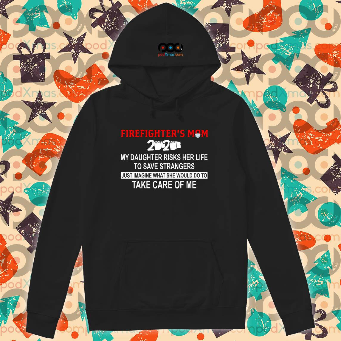 Firefighter's Daughter 2020 my daughter risks her life take care of me T-hoodieFirefighter's Mom 2020 my daughter risks her life take care of me T-hoodie