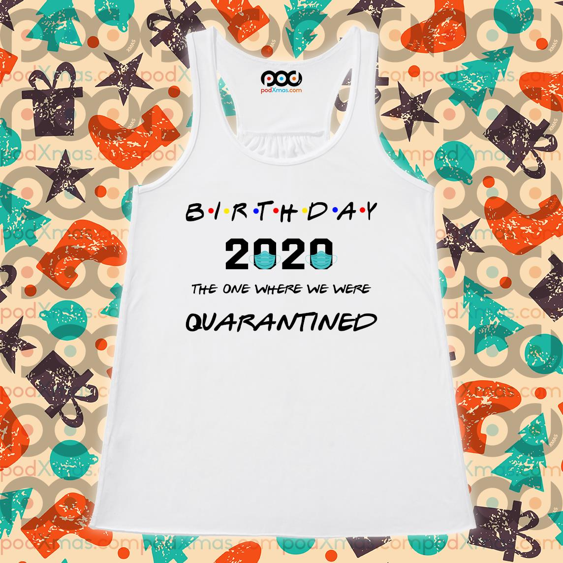 Birthday 2020 the one where we were quarantined s Flowy tank PODxmas trang