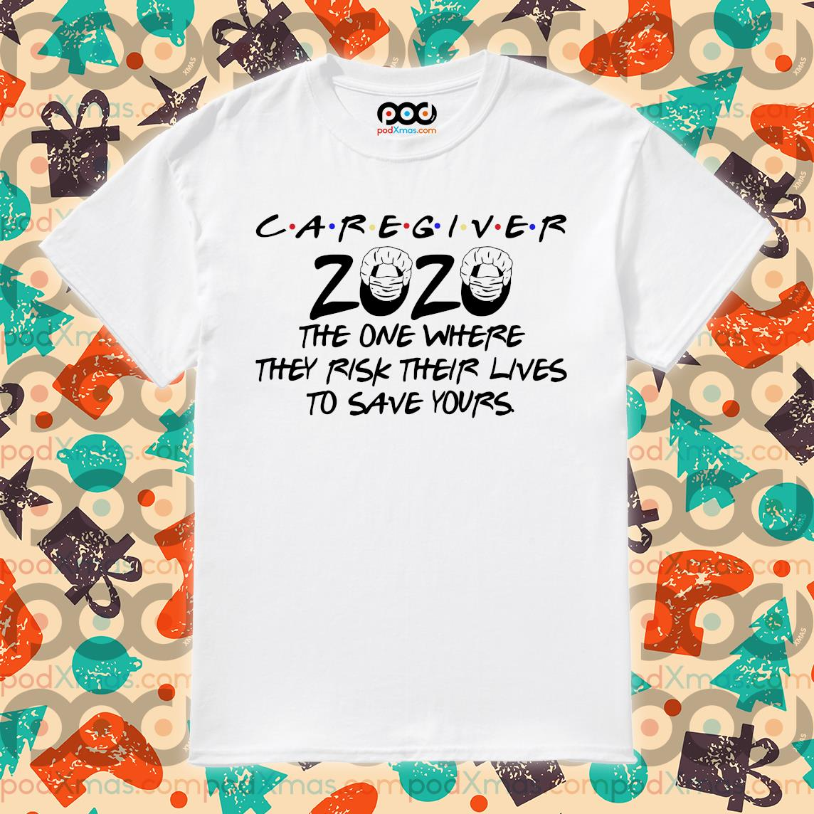 Caregiver 2020 the one where they risk their lives to save yours shirt