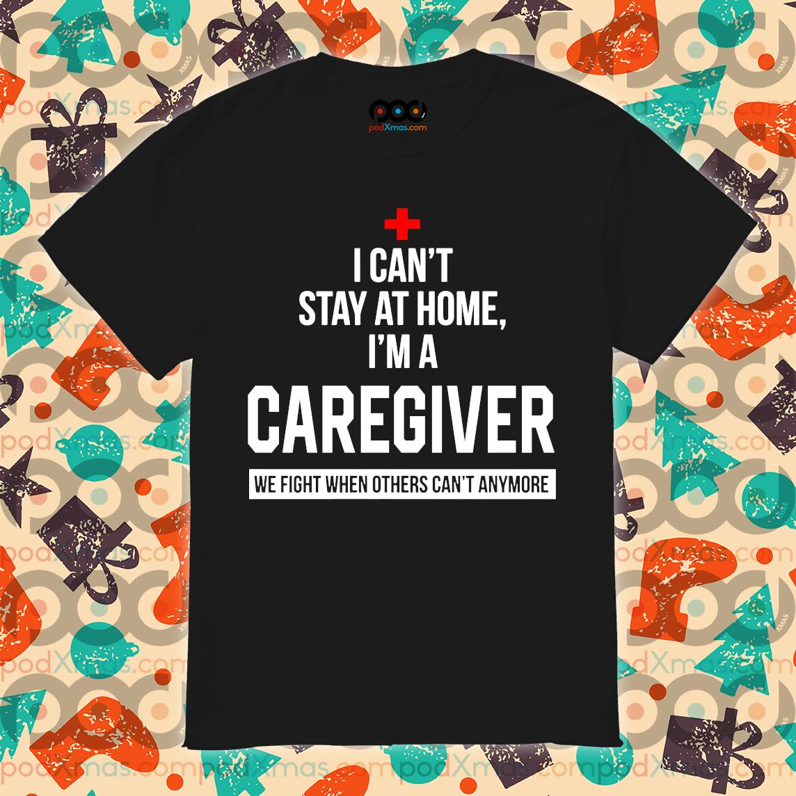 I can't stay at home I'm a Caregiver shirt
