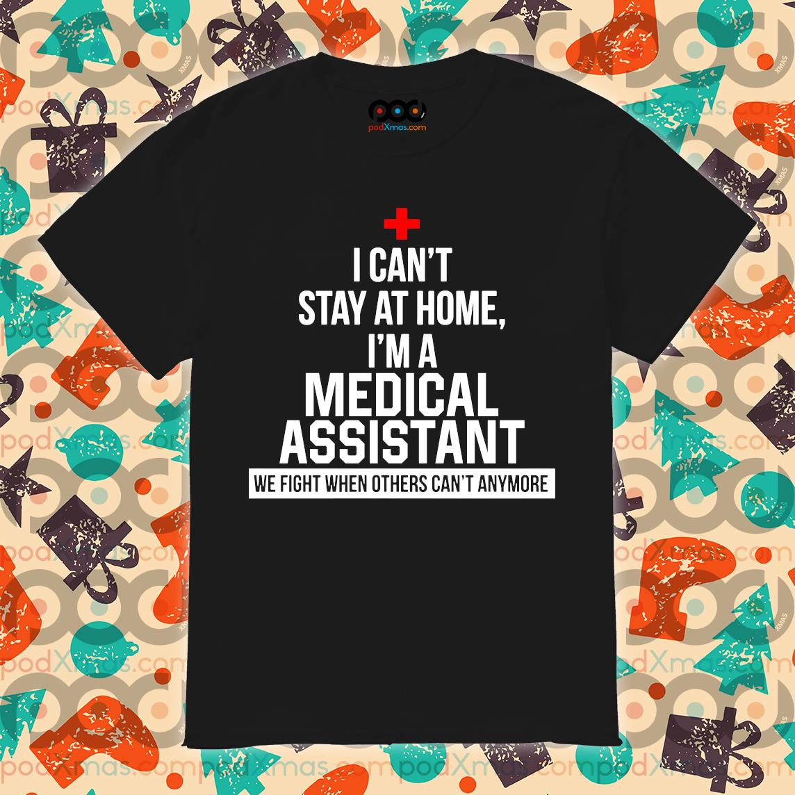 I can't stay at home I'm a Medical Assistant shirt