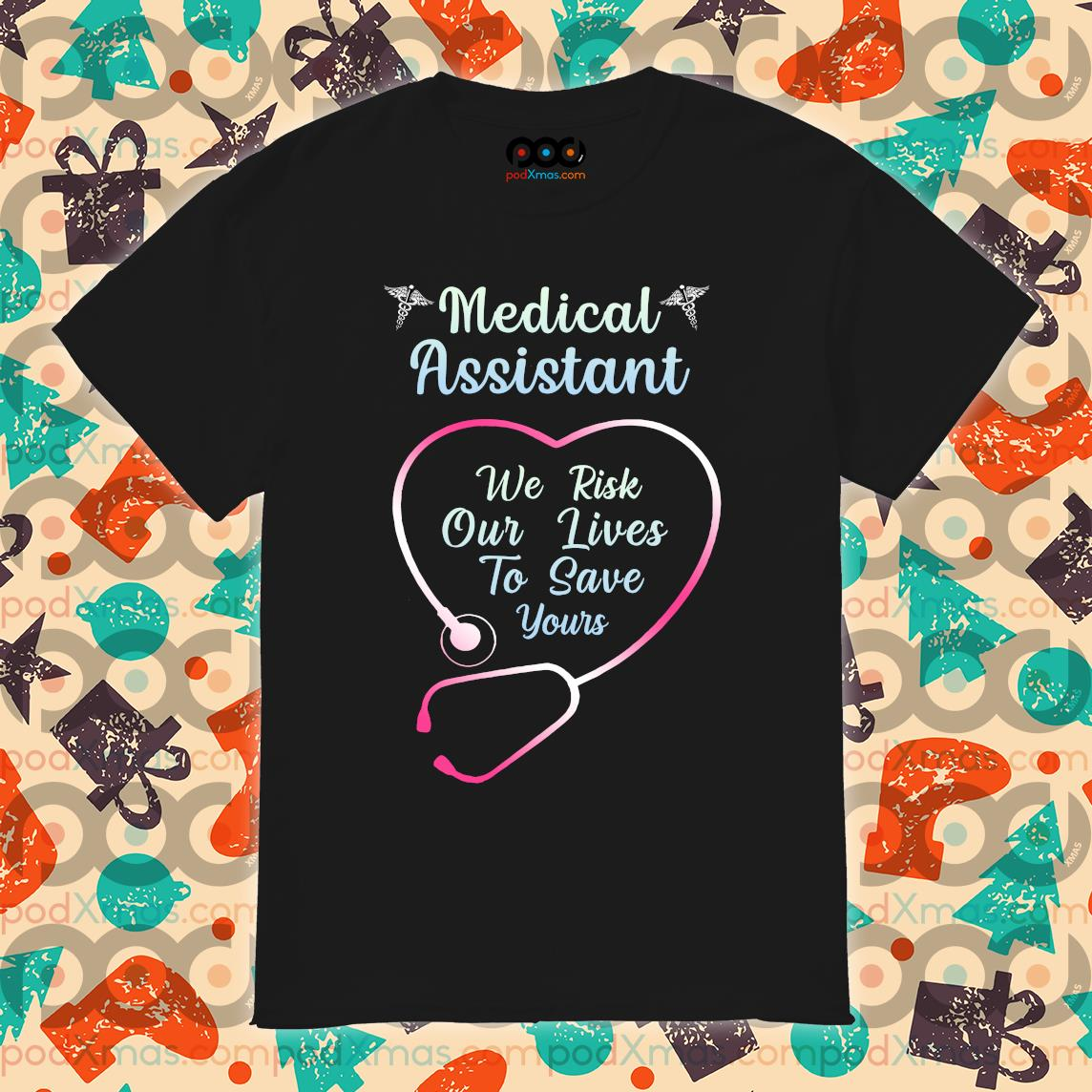 Medical Assistant we risk our lives to save yours shirt