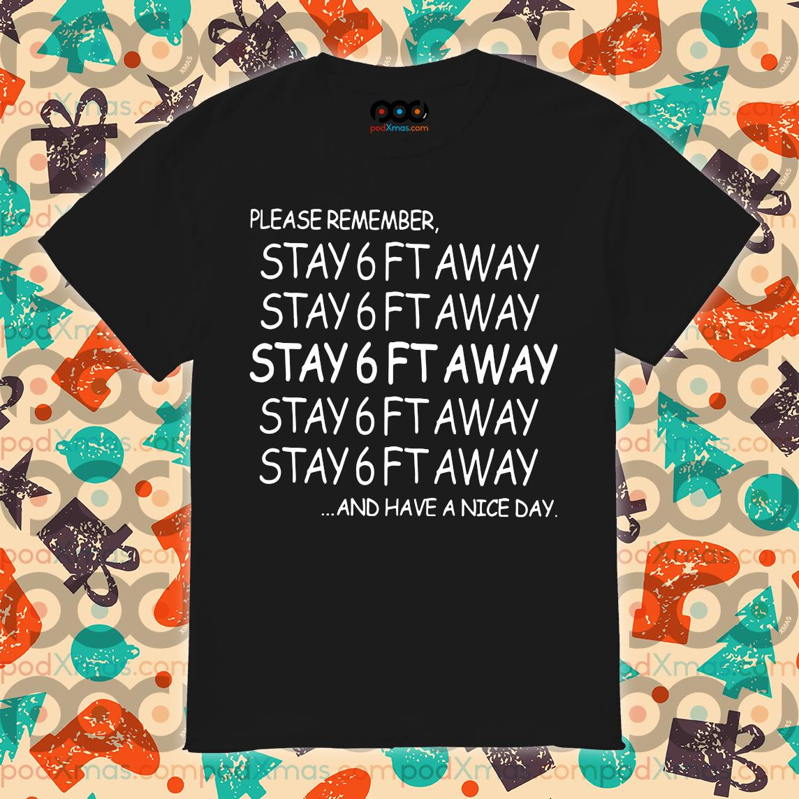 Please remember stay 6ft away and have a nice day shirt