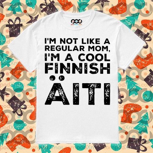 I'm not like a regular mom I'm a cool Finnish Aiti shirt