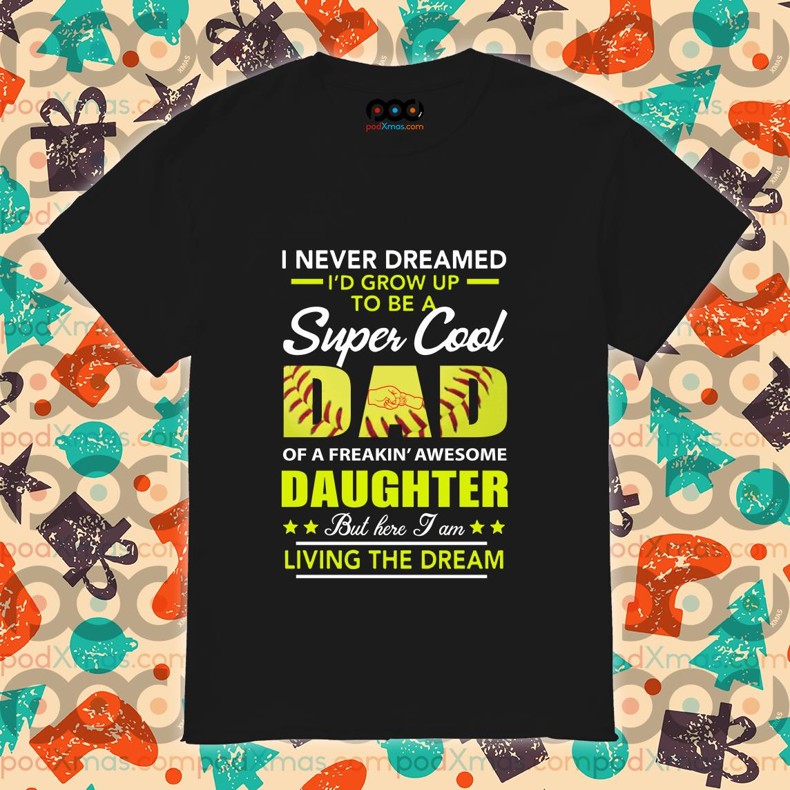 i never dreamed id grow up to be a super cool dad daughter living the dream softball shirt