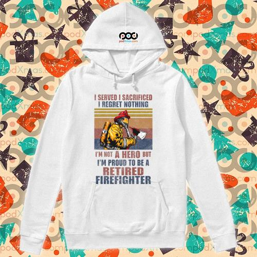 I served I sacrificed I regret nothing I'm not hero retired firefighter t-s hoodie