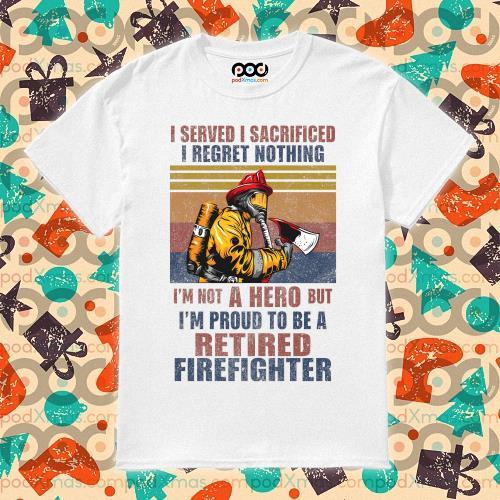 I served I sacrificed I regret nothing I'm not hero retired firefighter t-shirt
