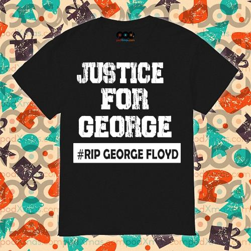 Just for George #Rip George Floyd shirt