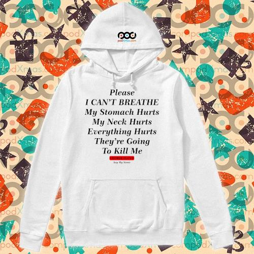 Please I can't breathe my stomach hurts my neck hurts George Floyd say my name t-s hoodie