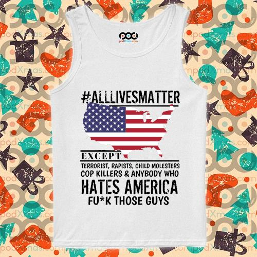 #Alllivesmatter except hates America fuck those guys s tank-top