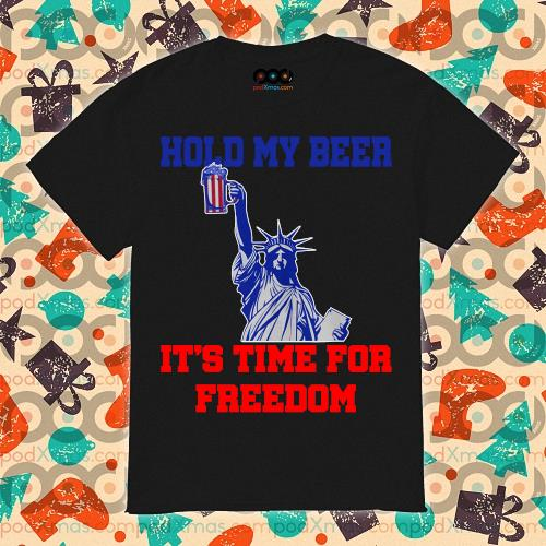 Hold my beer it's time for freedom 4th of July shirt