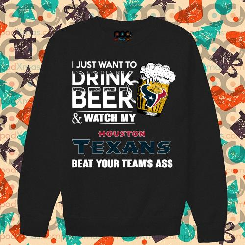 I just want to drink beer and watch my Houston Texans s sweater