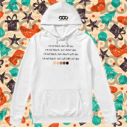 I'm not black but I see you I'm black but I hear you Black Lives Matter s hoodie