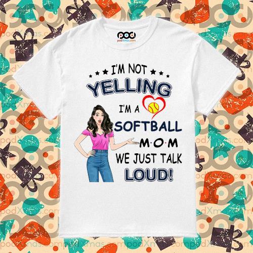 I'm not yelling I'm a softball mom we just talk loud shirt