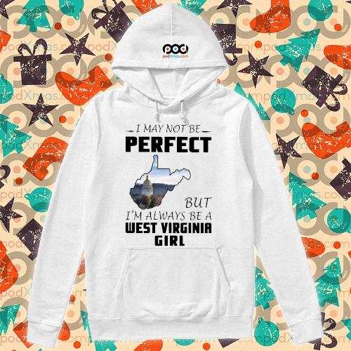 I may not be perfect but I'm always be a West Virginia Girl s hoodie