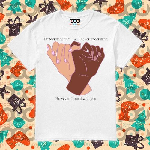I understand that I will never understand however I stand with you shirt