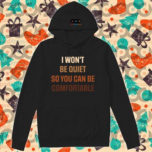 I Won't Be Quiet So You Can Be Comfortable s hoodie