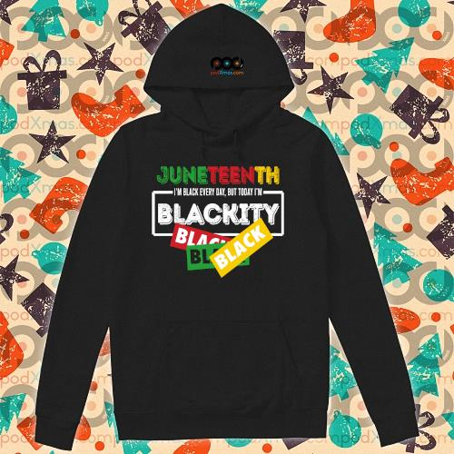 Juneteentth shirt I'm black every day but today I'm Blackity Black s hoodie