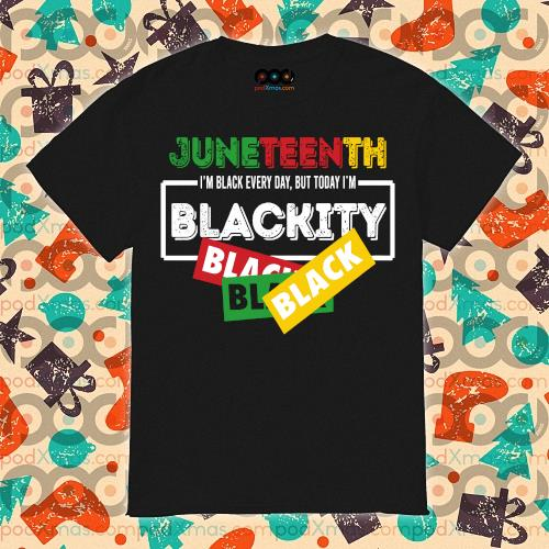 Juneteentth shirt I'm black every day but today I'm Blackity Black shirt