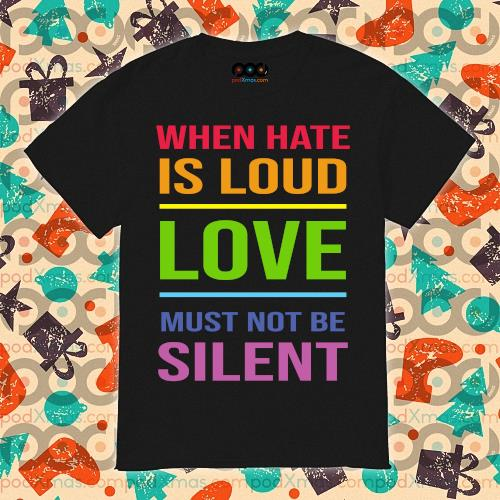 LGBT When hate is loud love must not be silent shirt
