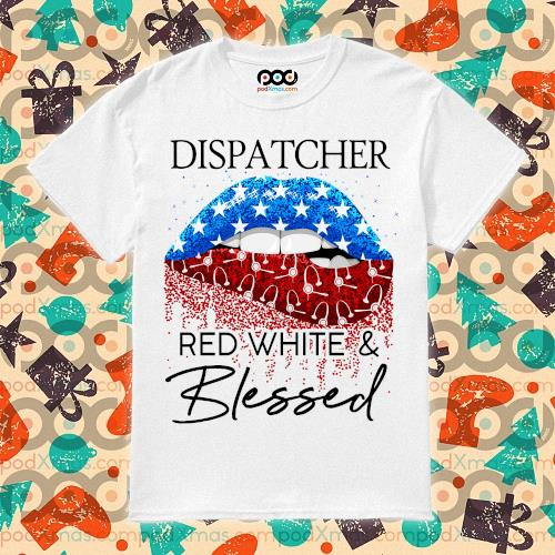 Lips Dispatcher red white and blessed Independence Day shirt