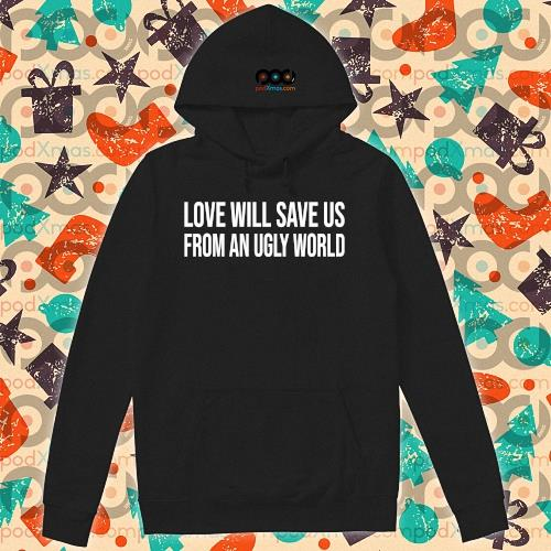 Love will save us from an ugly world s hoodie