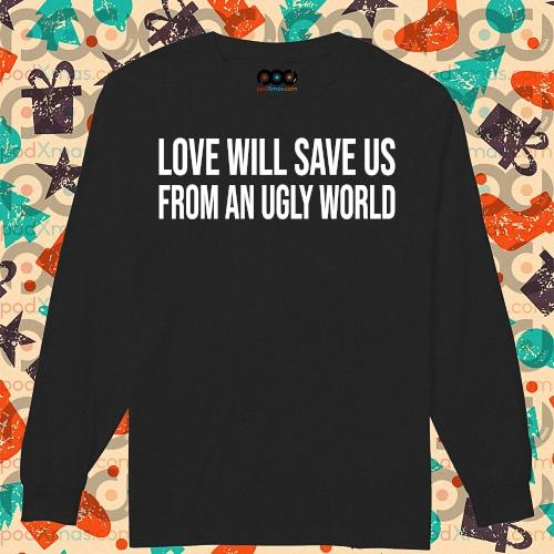 Love will save us from an ugly world s longsleeved