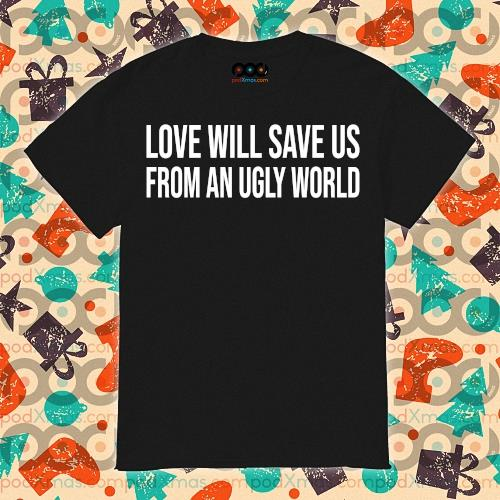 Love will save us from an ugly world shirt