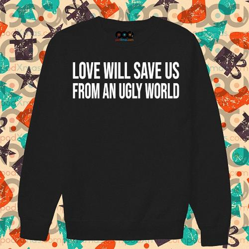 Love will save us from an ugly world s sweater